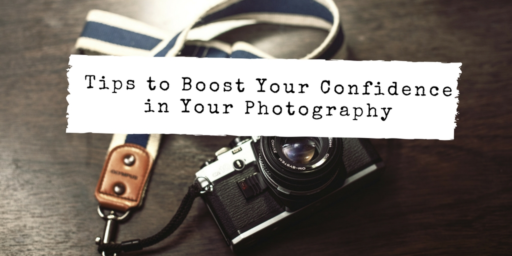 Tips to Boost Your Confidence in Your Photography 1